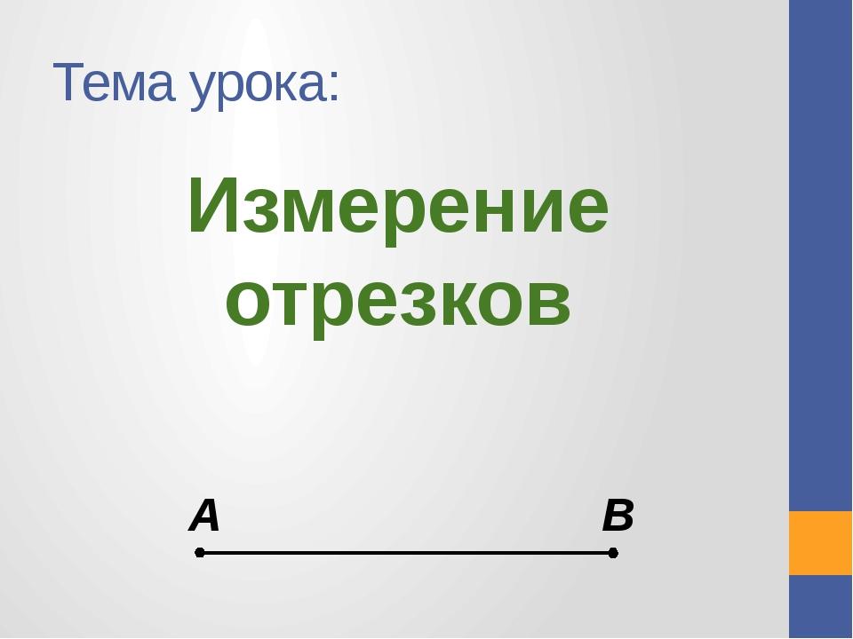 Тема урока: Измерение отрезков А В