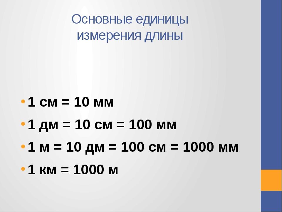 Основные единицы измерения длины 1 см = 10 мм 1 дм = 10 см = 100 мм 1 м = 10...