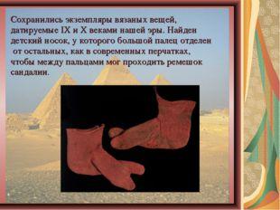 Сохранились экземпляры вязаных вещей, датируемые IX и X веками нашей эры. Най