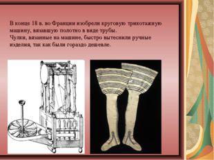 Вконце 18в.воФранции изобрели круговую трикотажную машину, вязавшую полот