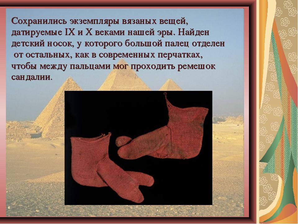 Сохранились экземпляры вязаных вещей, датируемые IX и X веками нашей эры. Най...