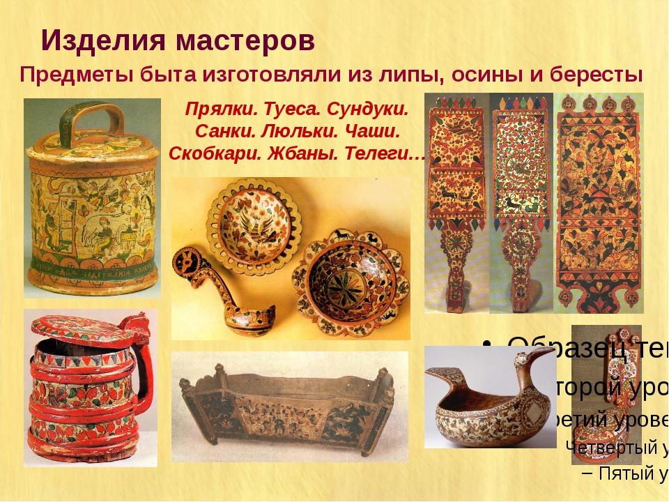 Изделия мастеров Предметы быта изготовляли из липы, осины и бересты Прялки. Т...