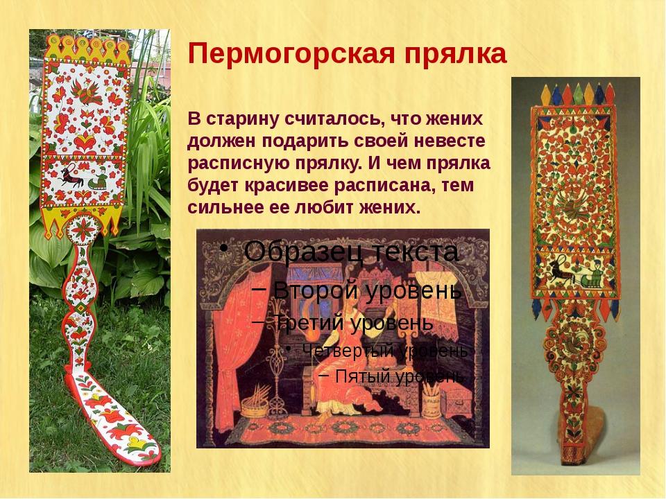 Пермогорская прялка В старину считалось, что жених должен подарить своей неве...