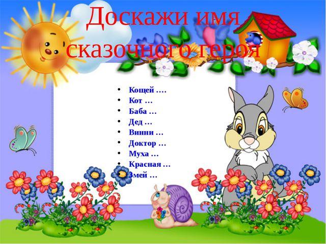Кощей …. Кот … Баба … Дед … Винни … Доктор … Муха … Красная … Змей … http://a...