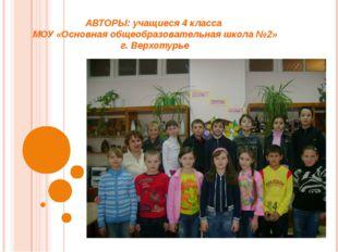 АВТОРЫ: учащиеся 4 класса МОУ «Основная общеобразовательная школа №2» г. Верх