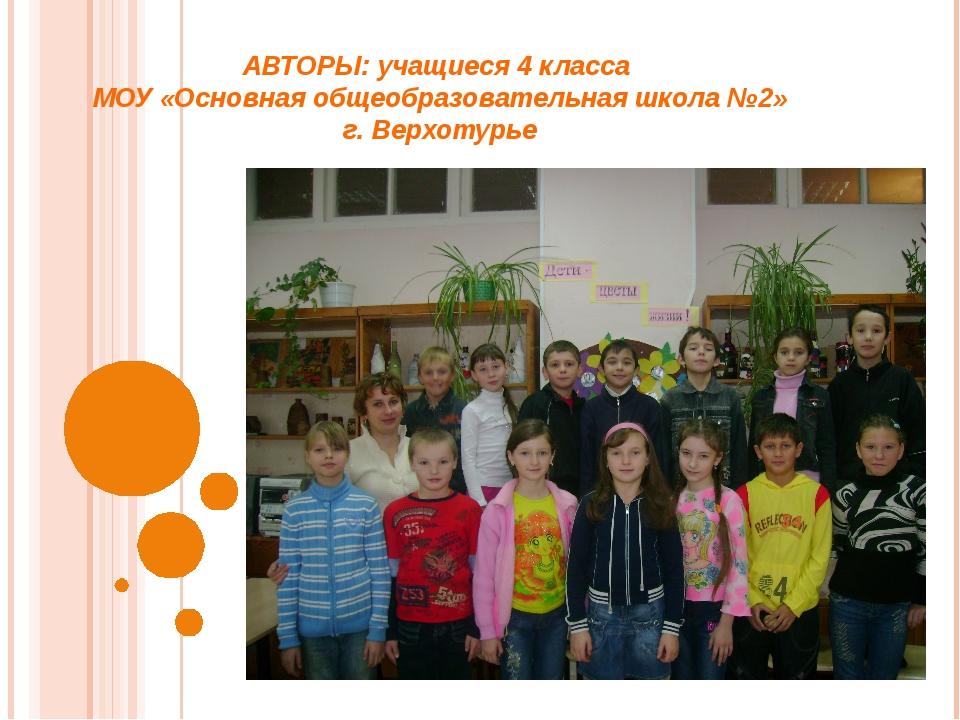 АВТОРЫ: учащиеся 4 класса МОУ «Основная общеобразовательная школа №2» г. Верх...