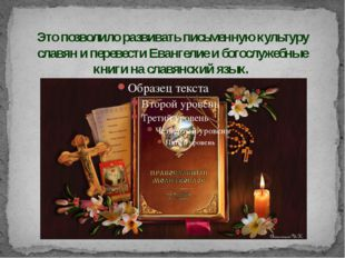Это позволило развивать письменную культуру славян и перевести Евангелие и бо