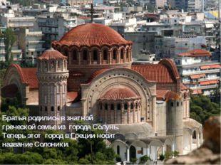 Братья родились в знатной греческой семье из города Солунь. Теперь этот горо