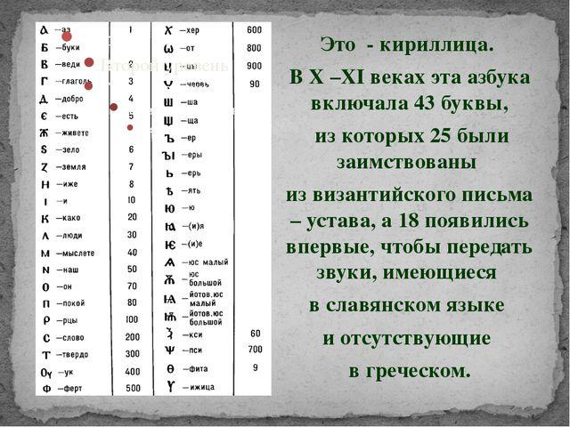 Это - кириллица. В X –XI веках эта азбука включала 43 буквы, из которых 25 б...