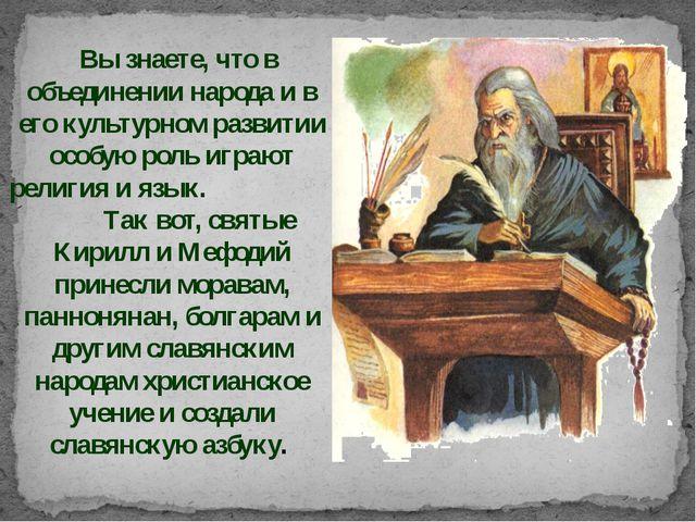 Вы знаете, что в объединении народа и в его культурном развитии особую роль...