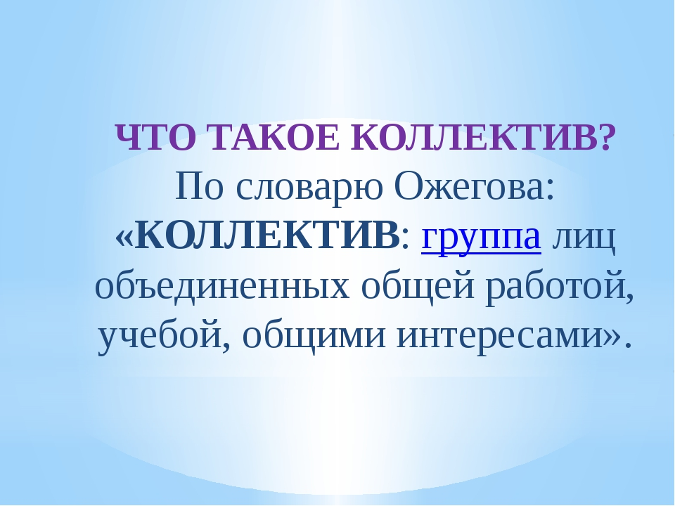 ЧТО ТАКОЕ КОЛЛЕКТИВ? По словарю Ожегова: «КОЛЛЕКТИВ: группа лиц объединенных...