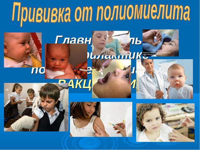 Главную роль в профилактике полиомиелита играет ВАКЦИНАЦИЯ.