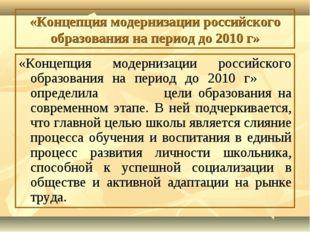 «Концепция модернизации российского образования на период до 2010 г» «Концепц