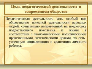 Цель педагогической деятельности в современном обществе Педагогическая деятел
