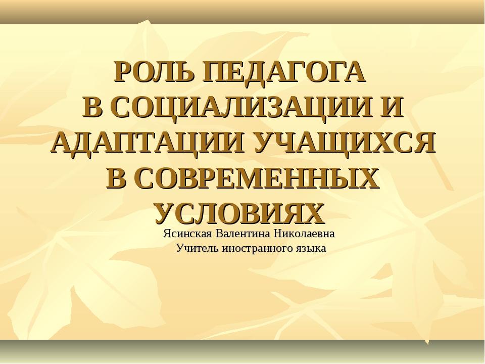 РОЛЬ ПЕДАГОГА В СОЦИАЛИЗАЦИИ И АДАПТАЦИИ УЧАЩИХСЯ В СОВРЕМЕННЫХ УСЛОВИЯХ Ясин...