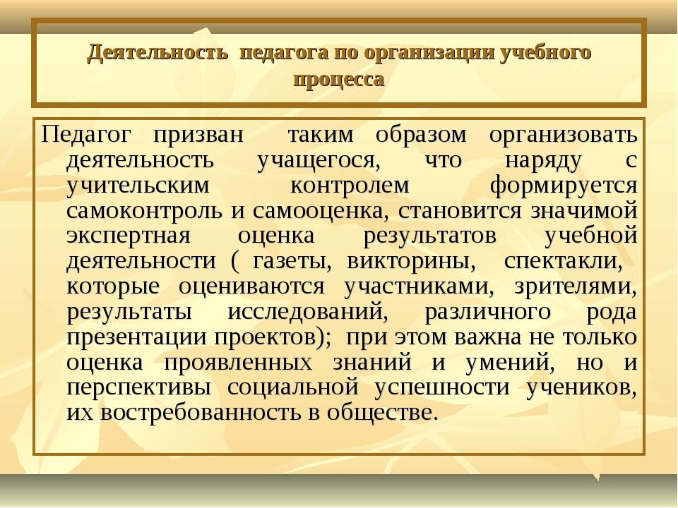 Деятельность педагога по организации учебного процесса Педагог призван таким...