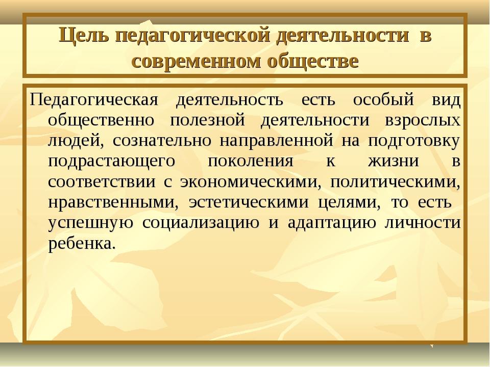 Цель педагогической деятельности в современном обществе Педагогическая деятел...