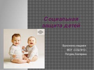 Социальная защита детей Выполнила учащаяся МОУ «СОШ №12» Погурец Екатерина