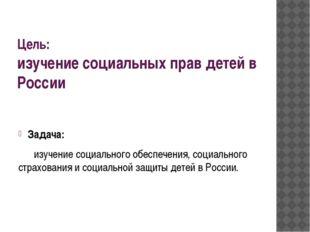 Цель: изучение социальных прав детей в России Задача: изучение социального о