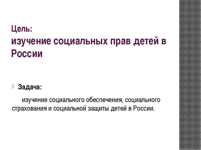 Цель: изучение социальных прав детей в России Задача: изучение социального о...