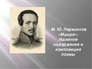 М. Ю. Лермонтов «Мцыри». Идейное содержание и композиция поэмы