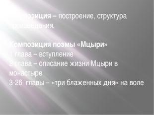 Композиция – построение, структура произведения. Композиция поэмы «Мцыри» 1 г
