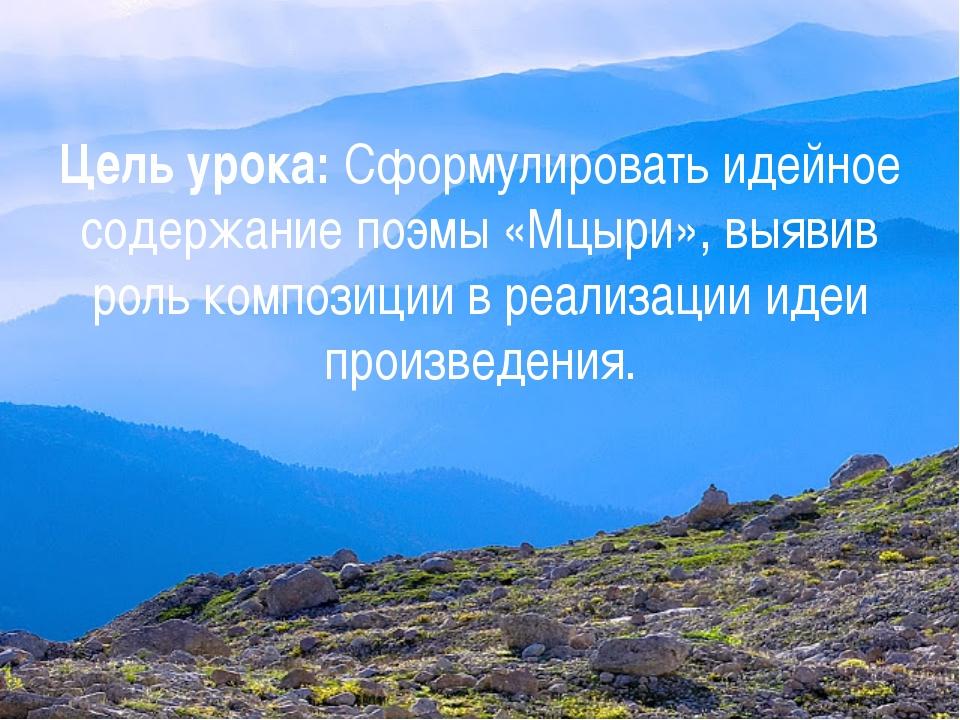 Цель урока: Сформулировать идейное содержание поэмы «Мцыри», выявив роль комп...