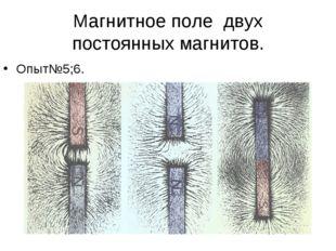 Магнитное поле двух постоянных магнитов. Опыт№5;6.