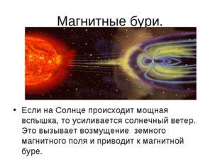 Магнитные бури. Если на Солнце происходит мощная вспышка, то усиливается солн