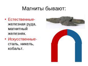 Магниты бывают: Естественные- железная руда, магнитный железняк. Искусственны