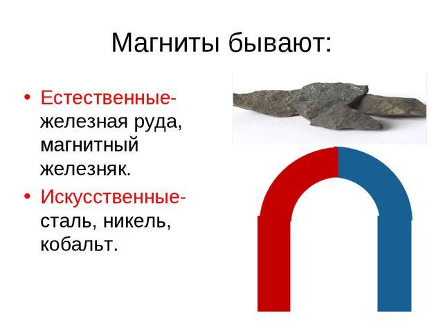 Магниты бывают: Естественные- железная руда, магнитный железняк. Искусственны...