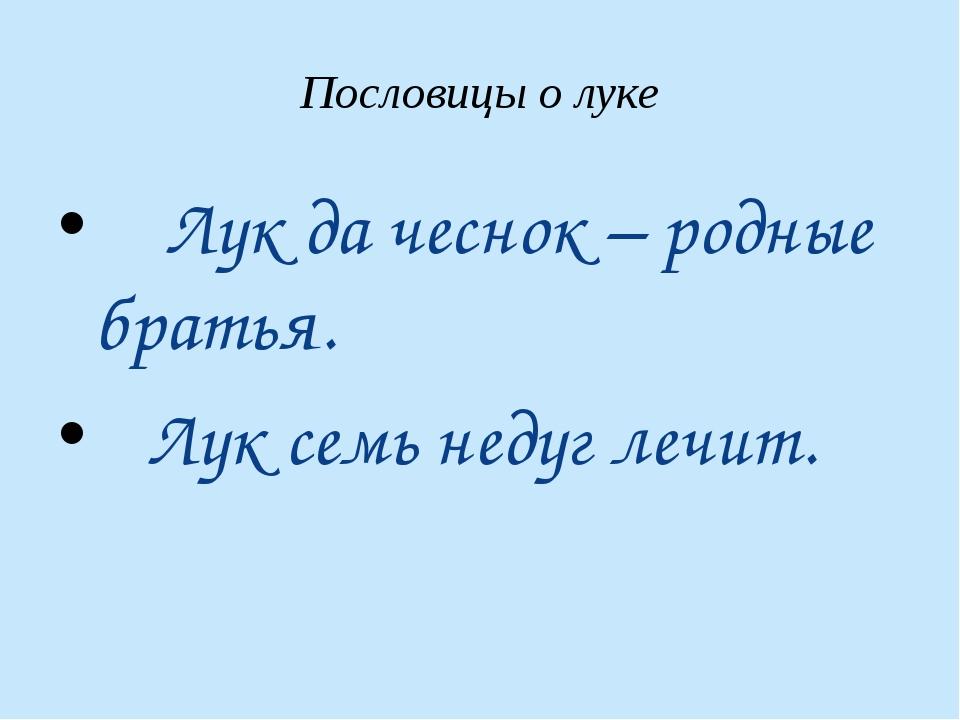 Пословицы о луке Лук да чеснок – родные братья. Лук семь недуг лечит.