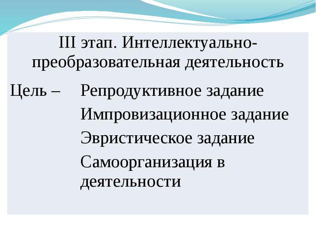 IIIэтап. Интеллектуально-преобразовательная деятельность Цель – Репродуктивно...
