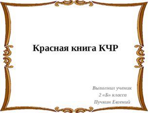 Красная книга КЧР Выполнил ученик 2 «Б» класса Пучкин Евгений