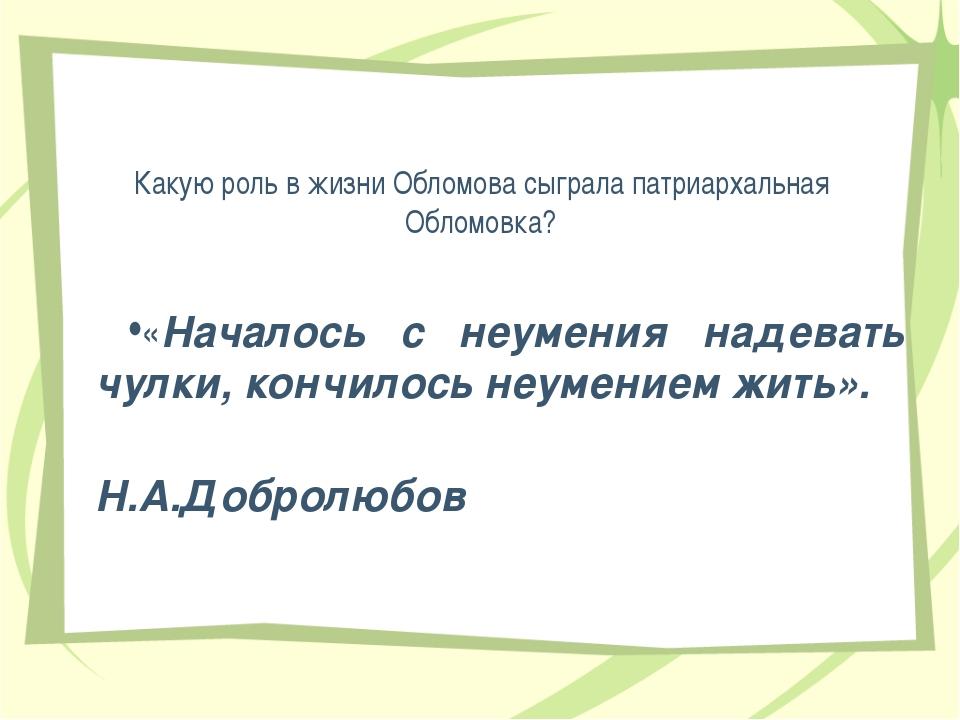 Какую роль в жизни Обломова сыграла патриархальная Обломовка? «Началось с неу...