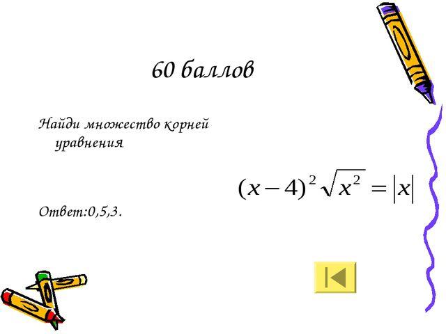 60 баллов Найди множество корней уравнения Ответ:0,5,3.