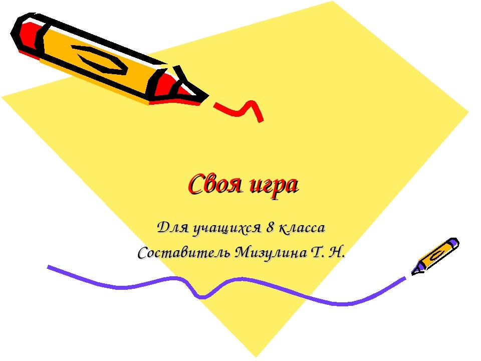Своя игра Для учащихся 8 класса Составитель Мизулина Т. Н.