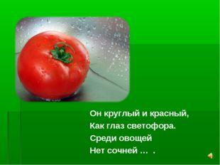 Он круглый и красный, Как глаз светофора. Среди овощей Нет сочней … .