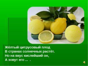 Жёлтый цитрусовый плод В странах солнечных растёт. Но на вкус кислейший он, А
