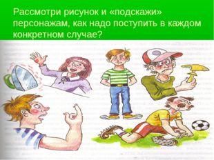 Рассмотри рисунок и «подскажи» персонажам, как надо поступить в каждом конкре