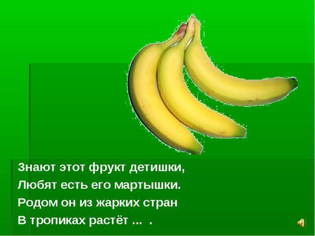 Знают этот фрукт детишки, Любят есть его мартышки. Родом он из жарких стран В...