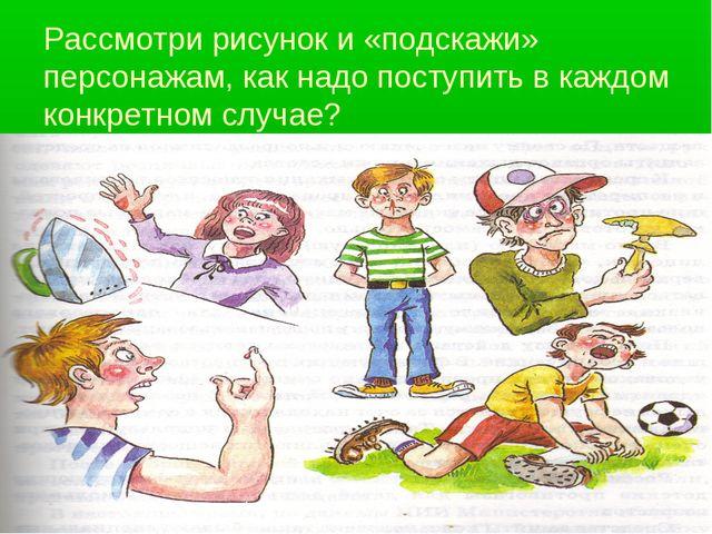 Рассмотри рисунок и «подскажи» персонажам, как надо поступить в каждом конкре...