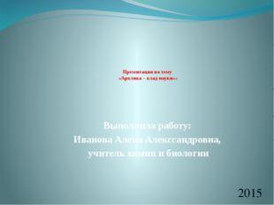 Презентация на тему «Арктика – клад науки»» Выполнила работу: Иванова Алена