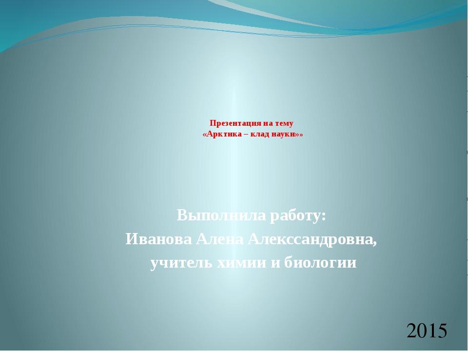 Презентация на тему «Арктика – клад науки»» Выполнила работу: Иванова Алена...