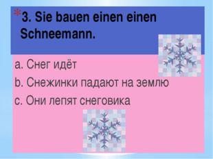 3. Sie bauen einen einen Schneemann. a. Снег идёт b. Снежинки падают на землю