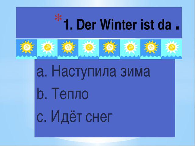 1. Der Winter ist da . a. Наступила зима b. Тепло c. Идёт снег
