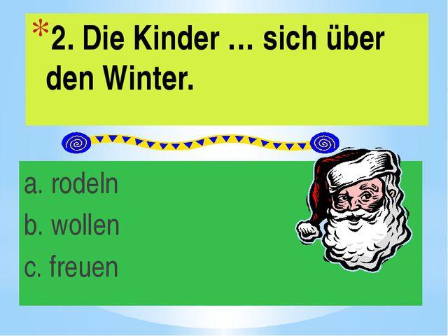 2. Die Kinder … sich über den Winter. a. rodeln b. wollen c. freuen