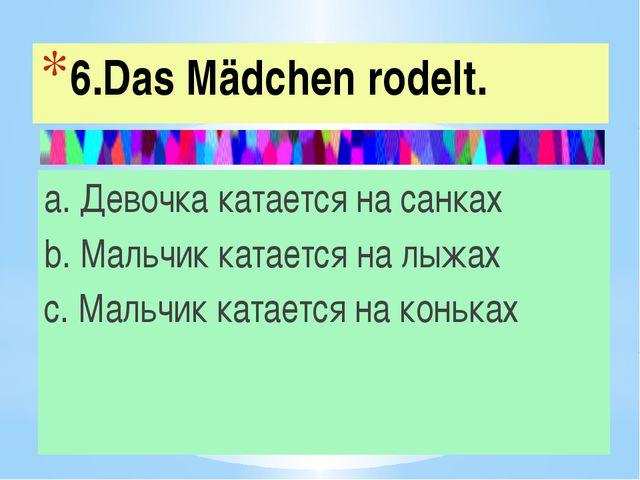 6.Das Mädchen rodelt. a. Девочка катается на санках b. Мальчик катается на лы...