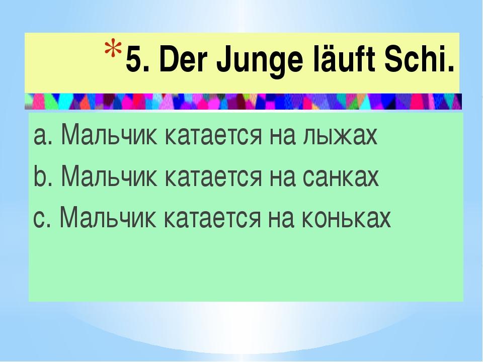 5. Der Junge läuft Schi. a. Мальчик катается на лыжах b. Мальчик катается на...