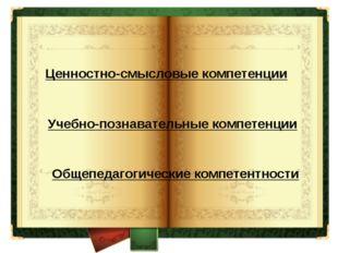 Ценностно-смысловые компетенции Учебно-познавательные компетенции Общепедагог